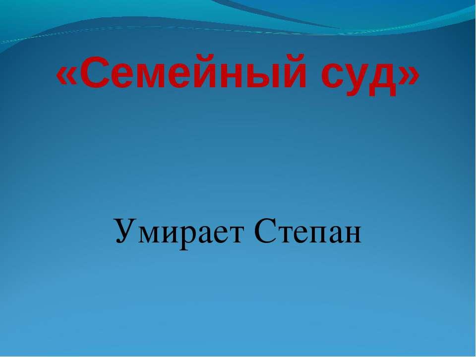 «Семейный суд» Умирает Степан