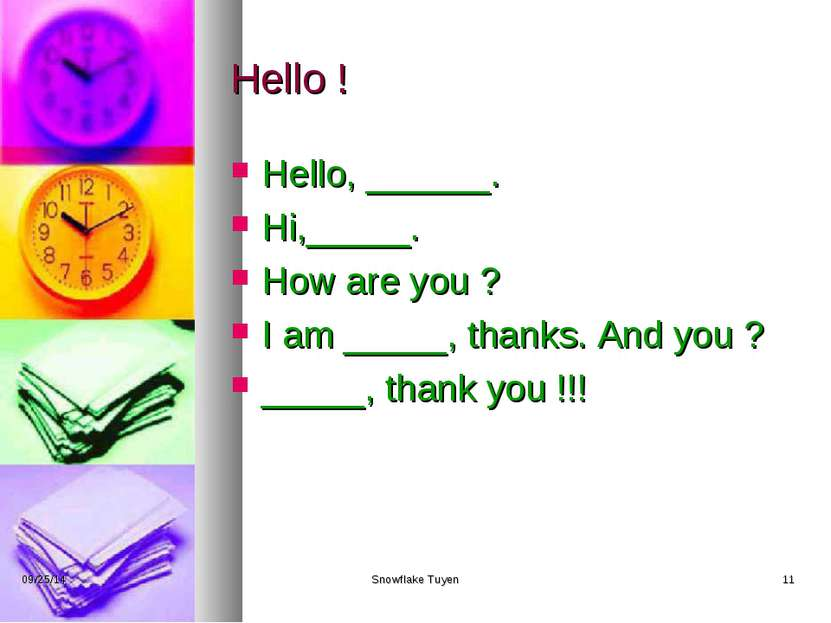 Hello ! Hello, ______. Hi,_____. How are you ? I am _____, thanks. And you ? ...