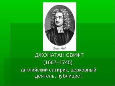 ДЖОНАТАН СВИФТ (1667–1745) английский сатирик, церковный деятель, публицист.