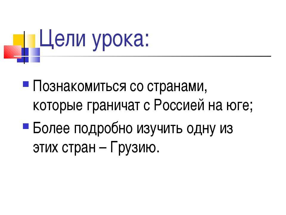 Цели урока: Познакомиться со странами, которые граничат с Россией на юге; Бол...