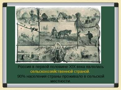 Россия в первой половине XIX века являлась сельскохозяйственной страной. 90% ...