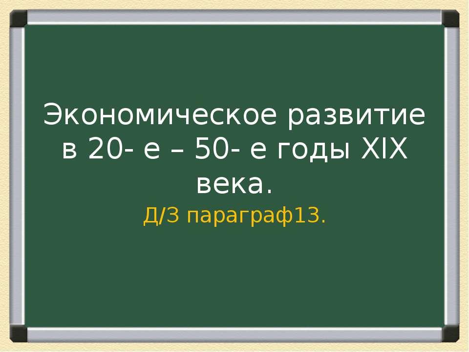 Экономическое развитие в 20- е – 50- е годы XIX века. Д/З параграф13.