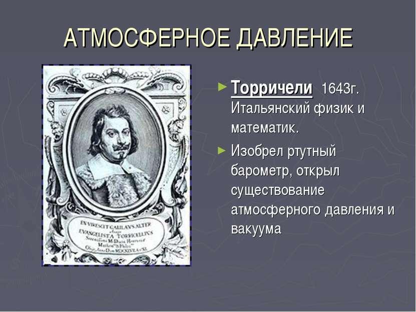 АТМОСФЕРНОЕ ДАВЛЕНИЕ Торричели 1643г. Итальянский физик и математик. Изобрел ...