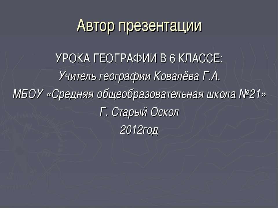 Автор презентации УРОКА ГЕОГРАФИИ В 6 КЛАССЕ: Учитель географии Ковалёва Г.А....