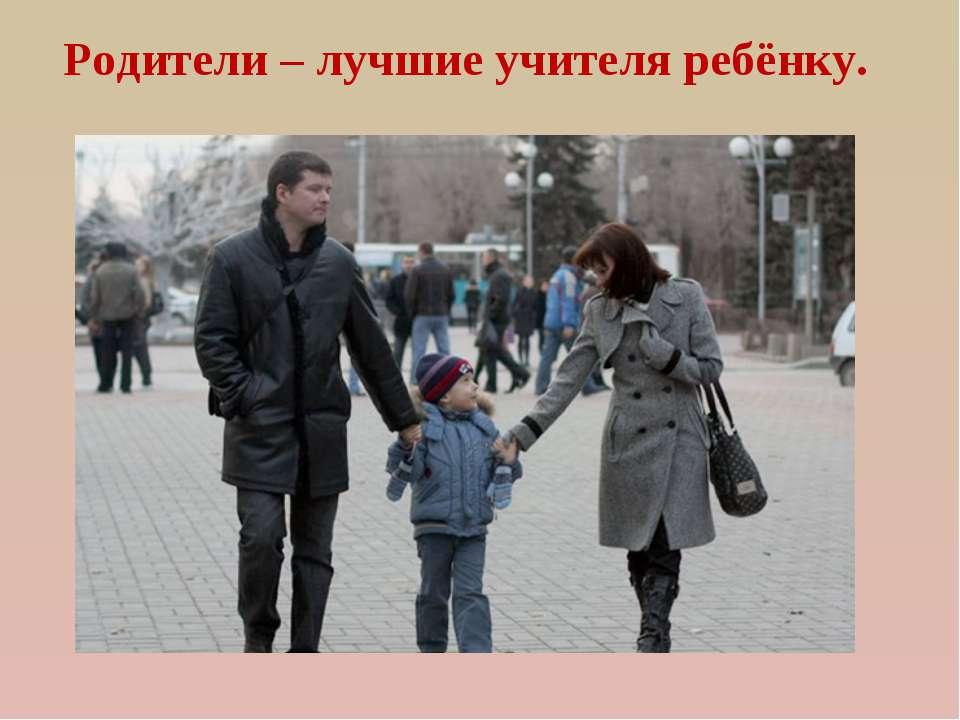 Родители – лучшие учителя ребёнку.