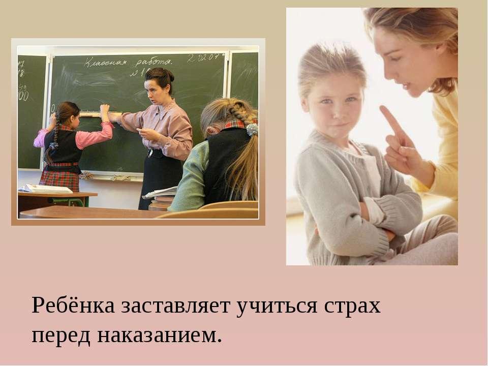 Ребёнка заставляет учиться страх перед наказанием.