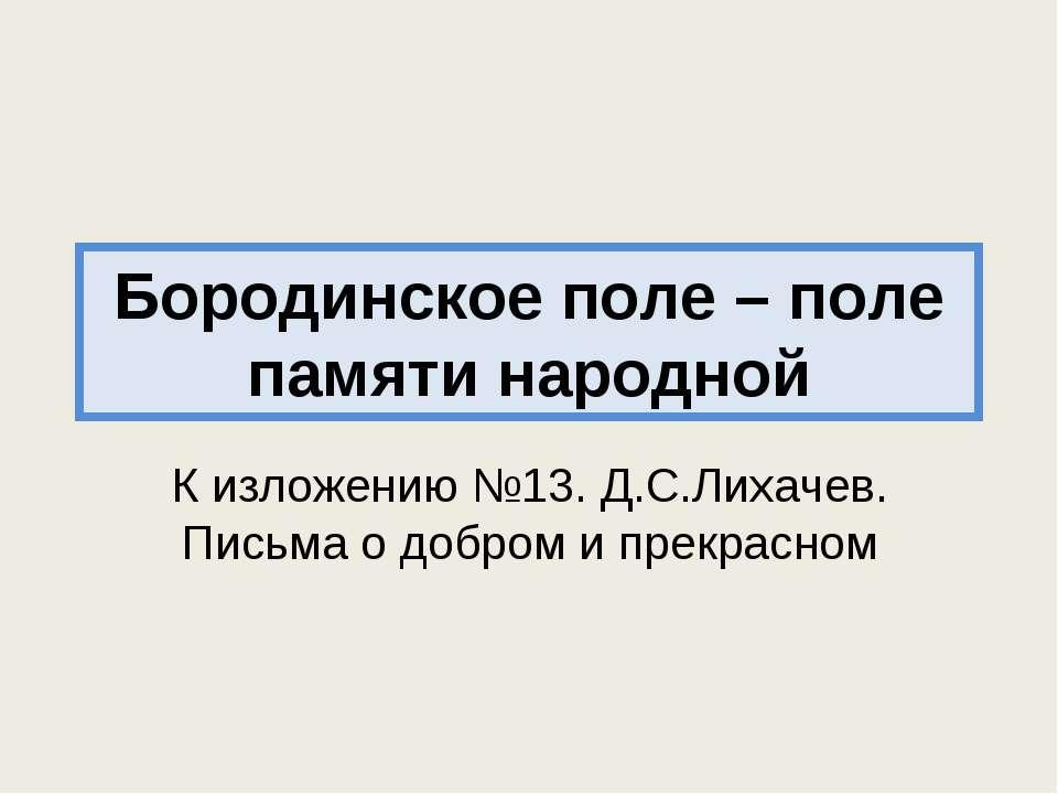 Бородинское поле – поле памяти народной К изложению №13. Д.С.Лихачев. Письма ...