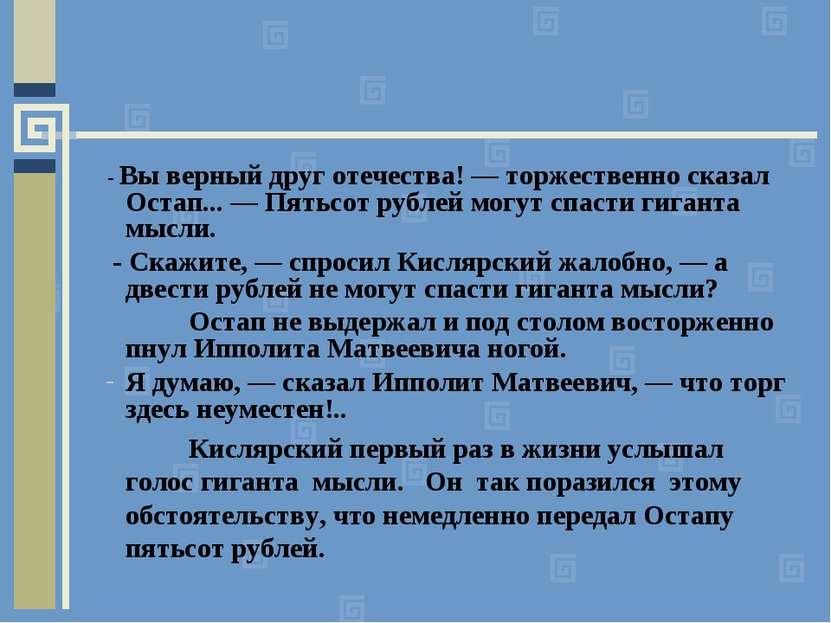 - Вы верный друг отечества! — торжественно сказал Остап... — Пятьсот рублей м...