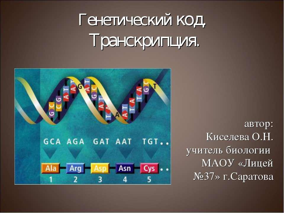 Генетический код. Транскрипция. автор: Киселева О.Н. учитель биологии МАОУ «Л...