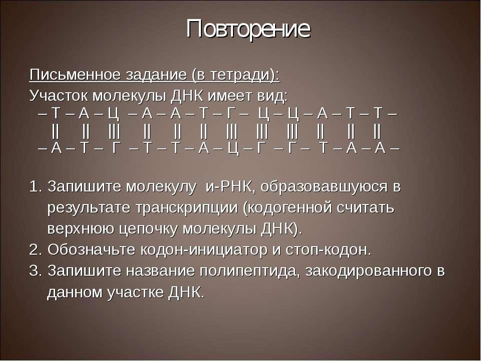 Повторение Письменное задание (в тетради): Участок молекулы ДНК имеет вид: – ...