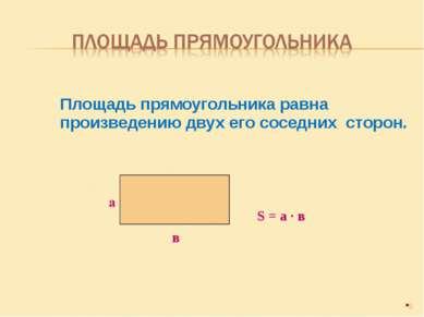 Площадь прямоугольника равна произведению двух его соседних сторон. * в S = а...