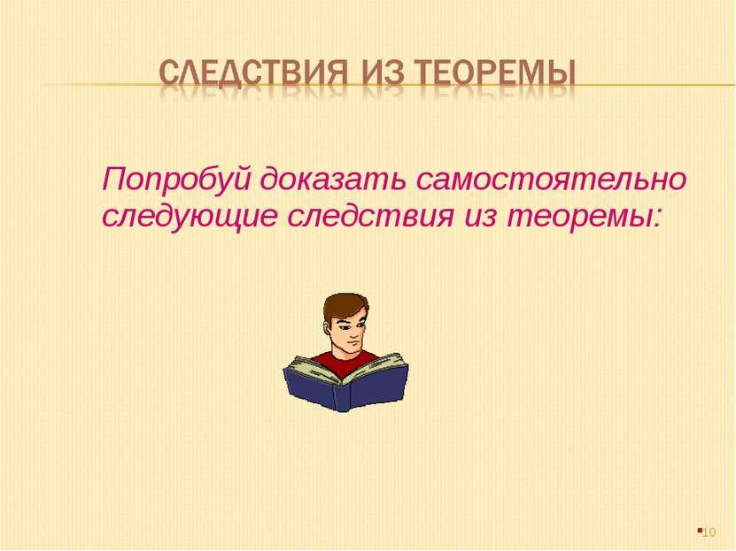 Попробуй доказать самостоятельно следующие следствия из теоремы: *
