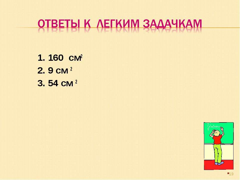1. 160 см2 2. 9 см 2 3. 54 см 2 *