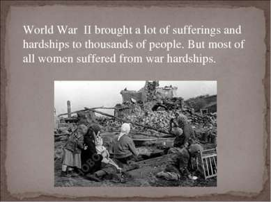 World War II brought a lot of sufferings and hardships to thousands of people...