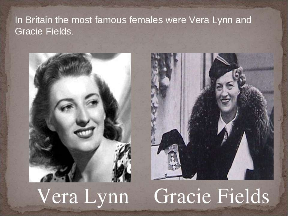 Vera Lynn Gracie Fields In Britain the most famous females were Vera Lynn and...