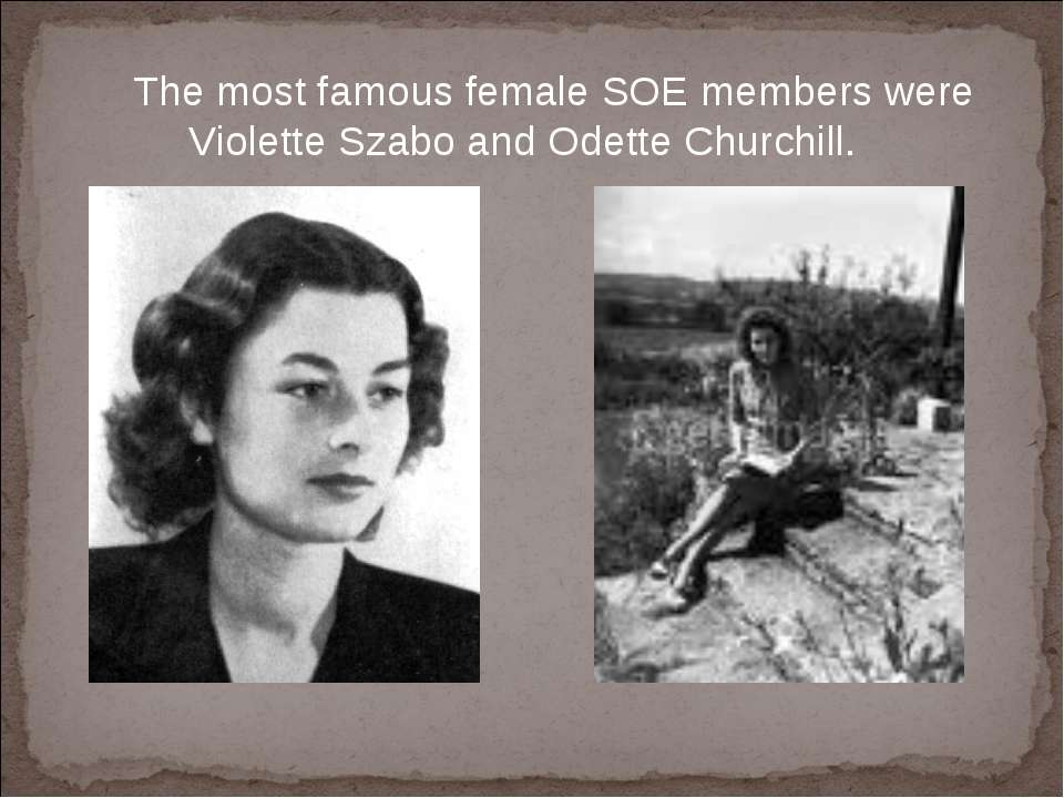 The most famous female SOE members were Violette Szabo and Odette Churchill.