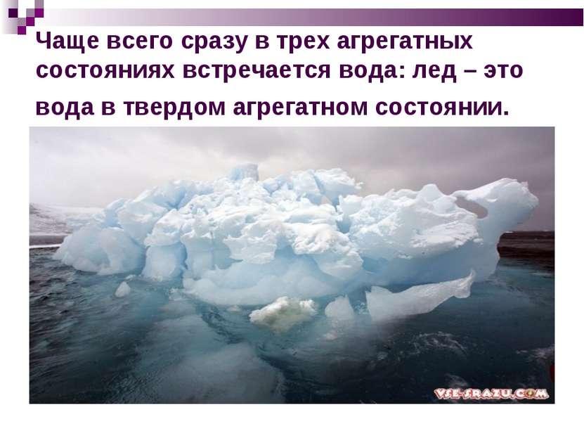 Чаще всего сразу в трех агрегатных состояниях встречается вода: лед – это вод...