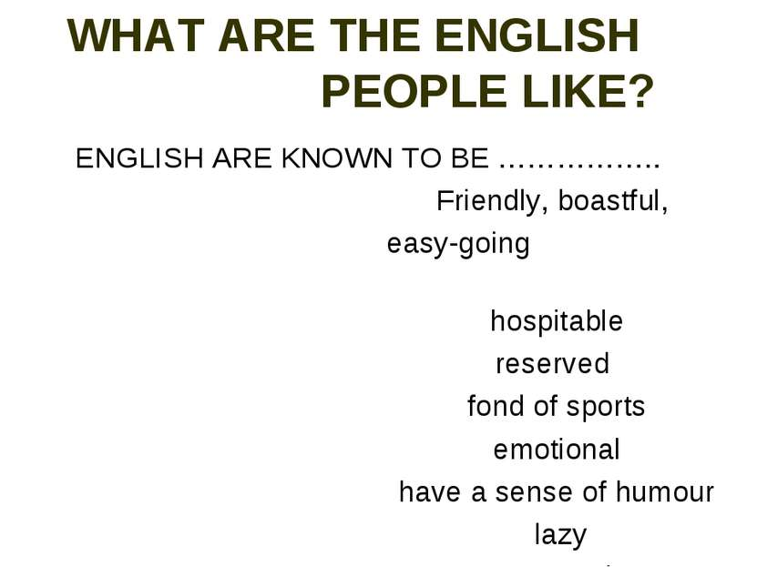 WHAT ARE THE ENGLISH PEOPLE LIKE? ENGLISH ARE KNOWN TO BE …………….. Friendly, b...
