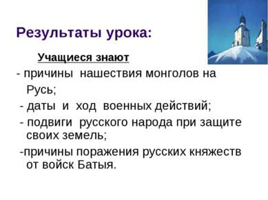 Результаты урока: Учащиеся знают - причины нашествия монголов на Русь; - даты...