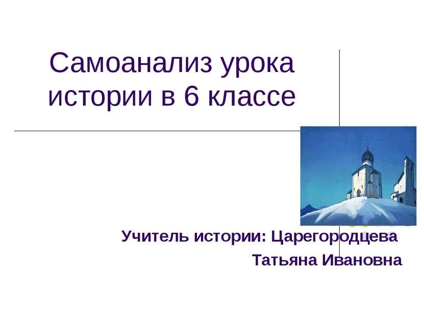 Самоанализ урока истории в 6 классе Учитель истории: Царегородцева Татьяна Ив...
