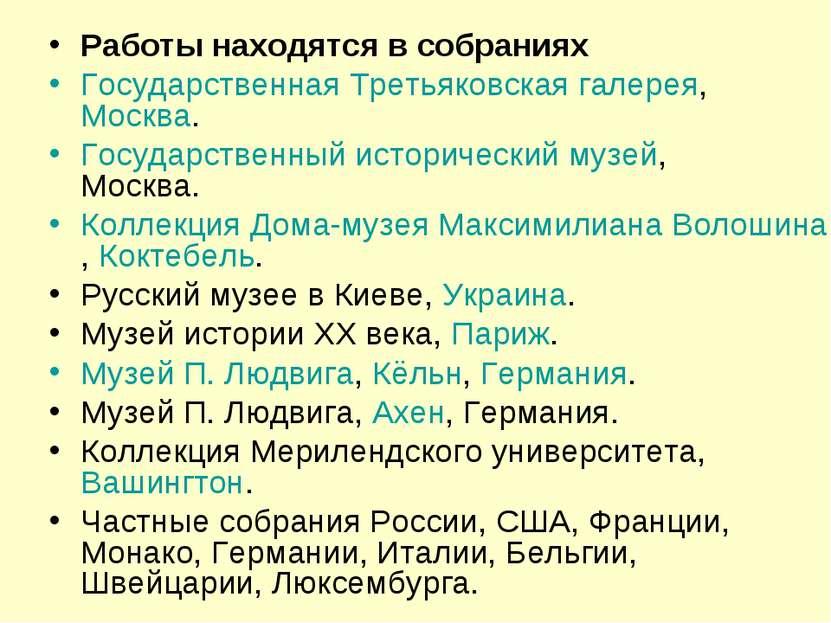 Работы находятся в собраниях Государственная Третьяковская галерея, Москва. Г...