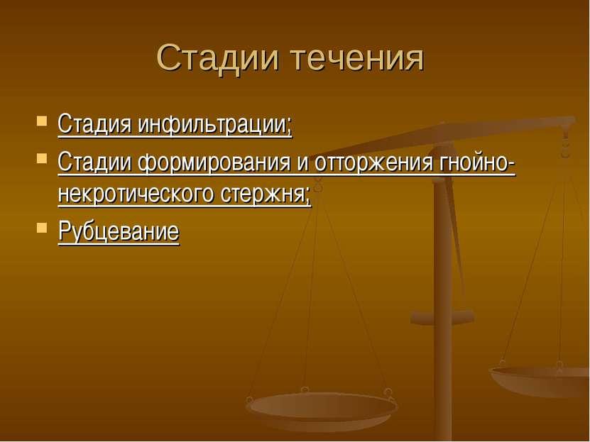 Стадии течения Стадия инфильтрации; Стадии формирования и отторжения гнойно-н...