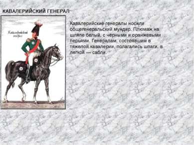 КАВАЛЕРИЙСКИЙ ГЕНЕРАЛ Кавалерийские генералы носили общегенеральский мундир. ...