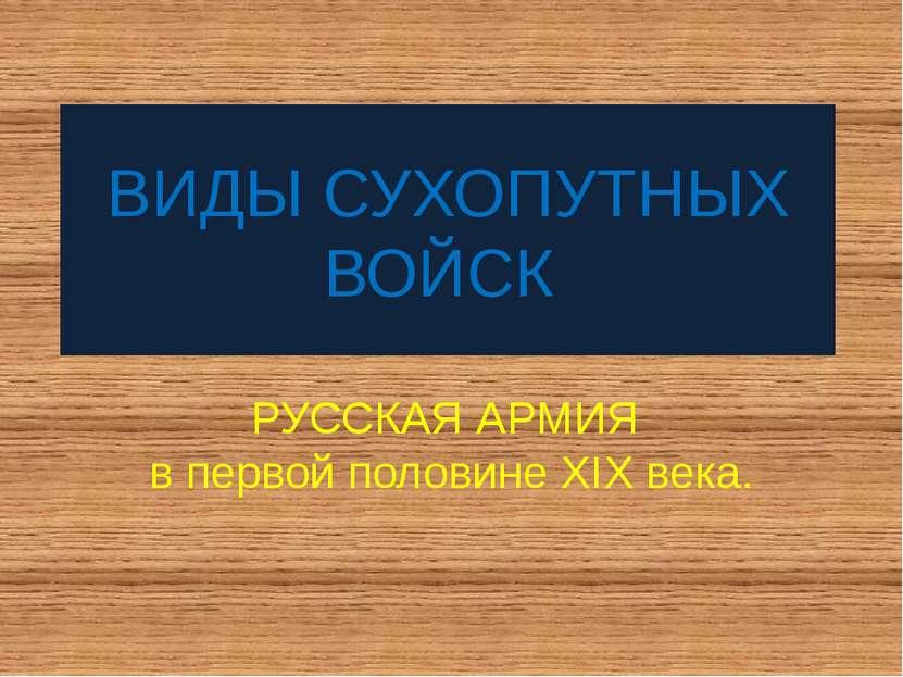 ВИДЫ СУХОПУТНЫХ ВОЙСК РУССКАЯ АРМИЯ в первой половине XIX века.