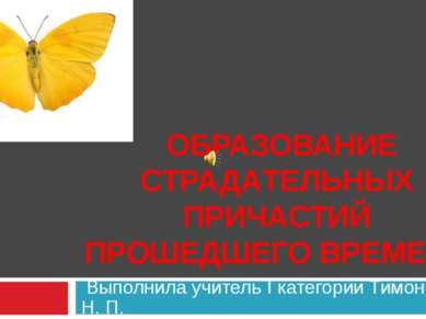 Выполнила учитель I категории Тимонина Н. П. ОБРАЗОВАНИЕ СТРАДАТЕЛЬНЫХ ПРИЧАС...