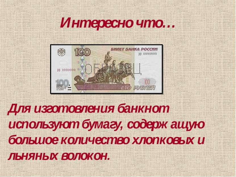 Интересно что… Для изготовления банкнот используют бумагу, содержащую большое...