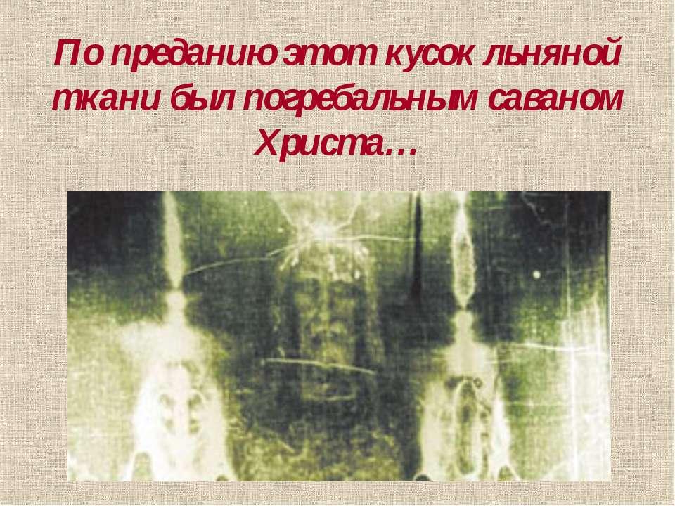 По преданию этот кусок льняной ткани был погребальным саваном Христа…