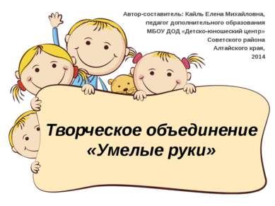 Творческое объединение «Умелые руки» Автор-составитель: Кайль Елена Михайловн...