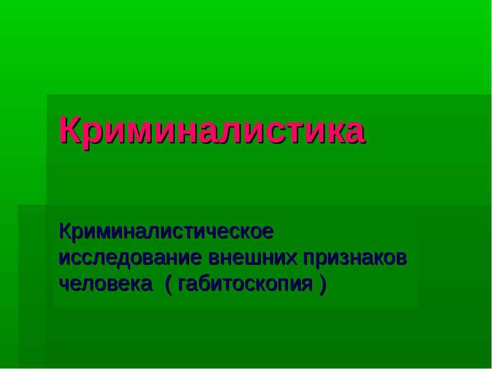 Криминалистика Криминалистическое исследование внешних признаков человека ( г...