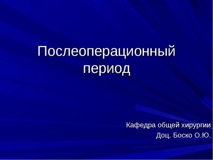 Послеоперационный период Кафедра общей хирургии Доц. Боско О.Ю.
