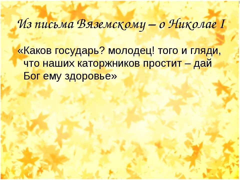 Из письма Вяземскому – о Николае I «Каков государь? молодец! того и гляди, чт...