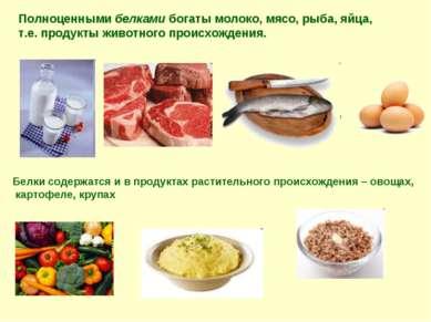 Полноценными белками богаты молоко, мясо, рыба, яйца, т.е. продукты животного...