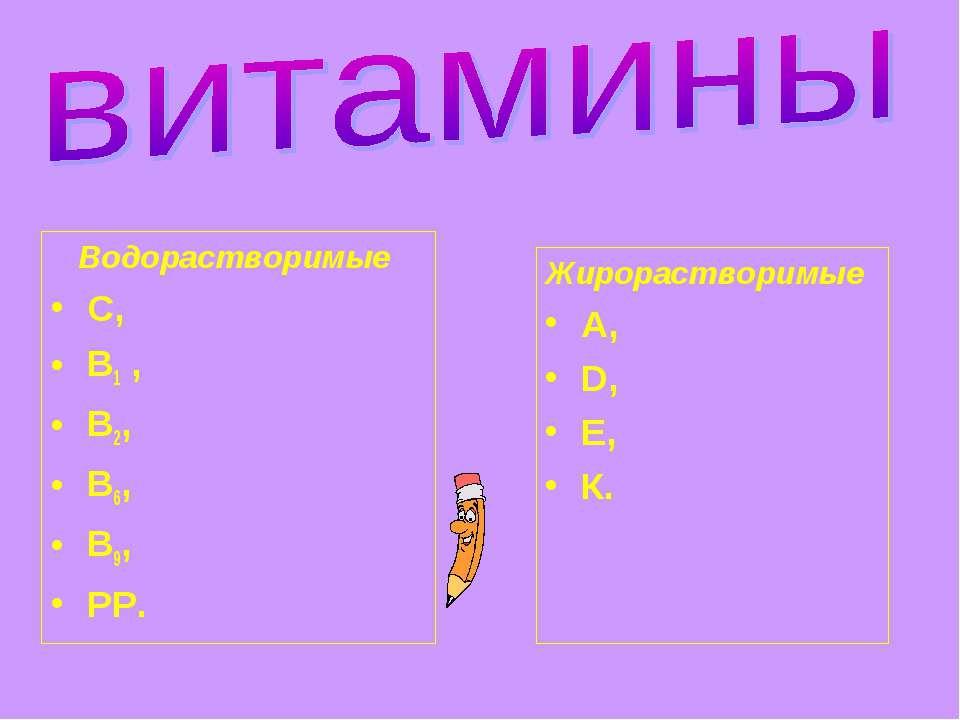 Водорастворимые С, В1 , В2, В6, В9, РР. Жирорастворимые А, D, Е, К.
