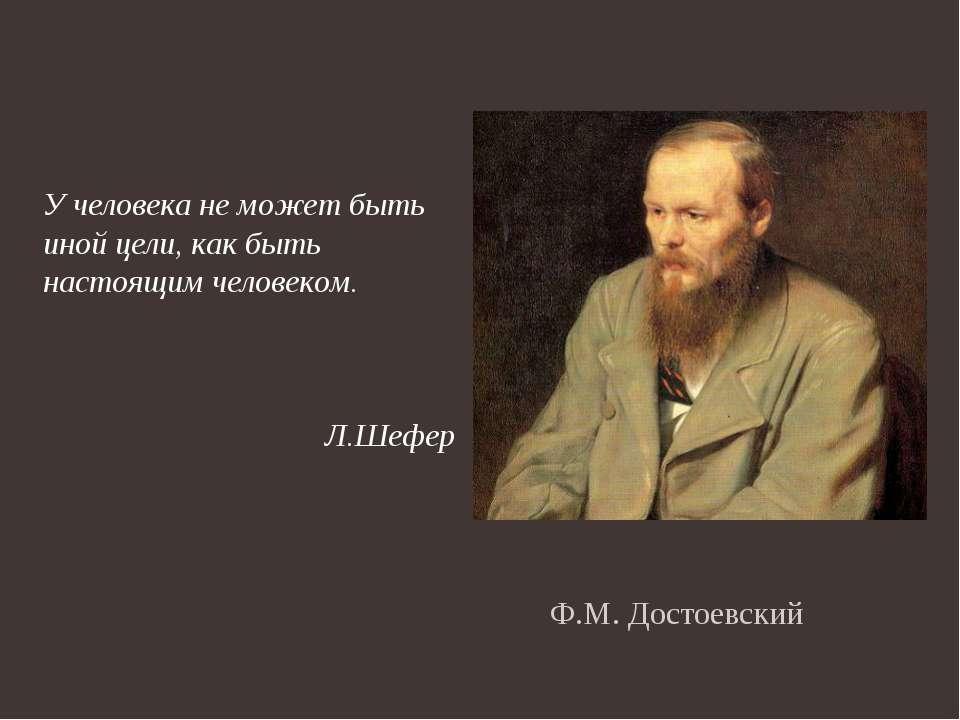 Ф.М. Достоевский У человека не может быть иной цели, как быть настоящим челов...