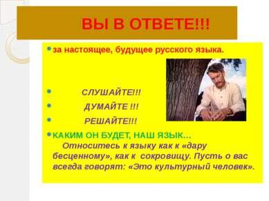 ВЫ В ОТВЕТЕ!!! за настоящее, будущее русского языка. СЛУШАЙТЕ!!! ДУМАЙТЕ !!! ...