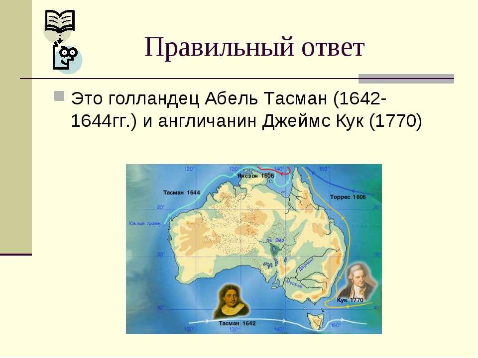 Это голландец Абель Тасман (1642-1644гг.) и англичанин Джеймс Кук (1770) Прав...