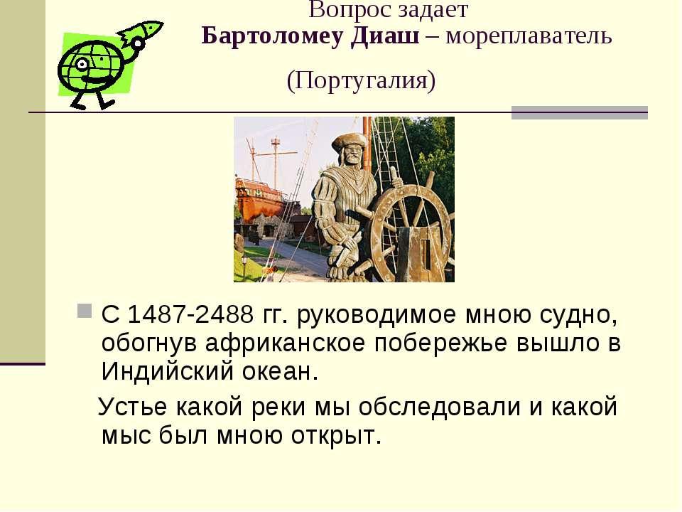 Вопрос задает Бартоломеу Диаш – мореплаватель (Португалия) С 1487-2488 гг. ру...