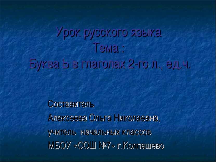 Урок русского языка Тема : Буква Ь в глаголах 2-го л., ед.ч. Составитель Алек...