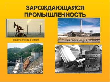 ЗАРОЖДАЮЩАЯСЯ ПРОМЫШЛЕННОСТЬ Добыча нефти в Ливии ГЭС в Гане Текстильная фабр...