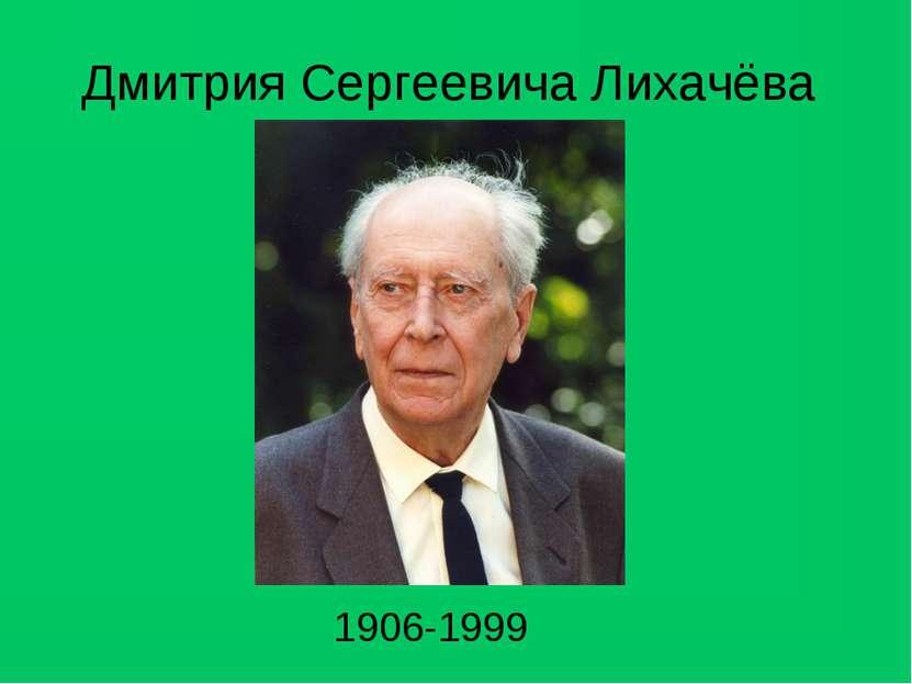 Дмитрия Сергеевича Лихачёва 1906-1999