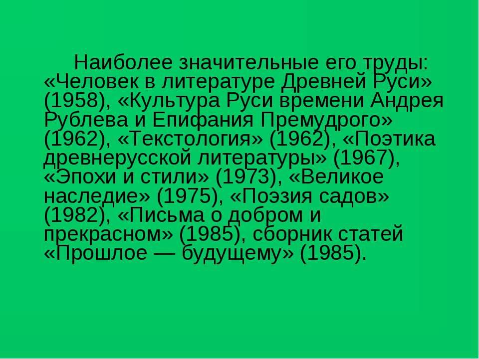 Наиболее значительные его труды: «Человек в литературе Древней Руси» (1958), ...