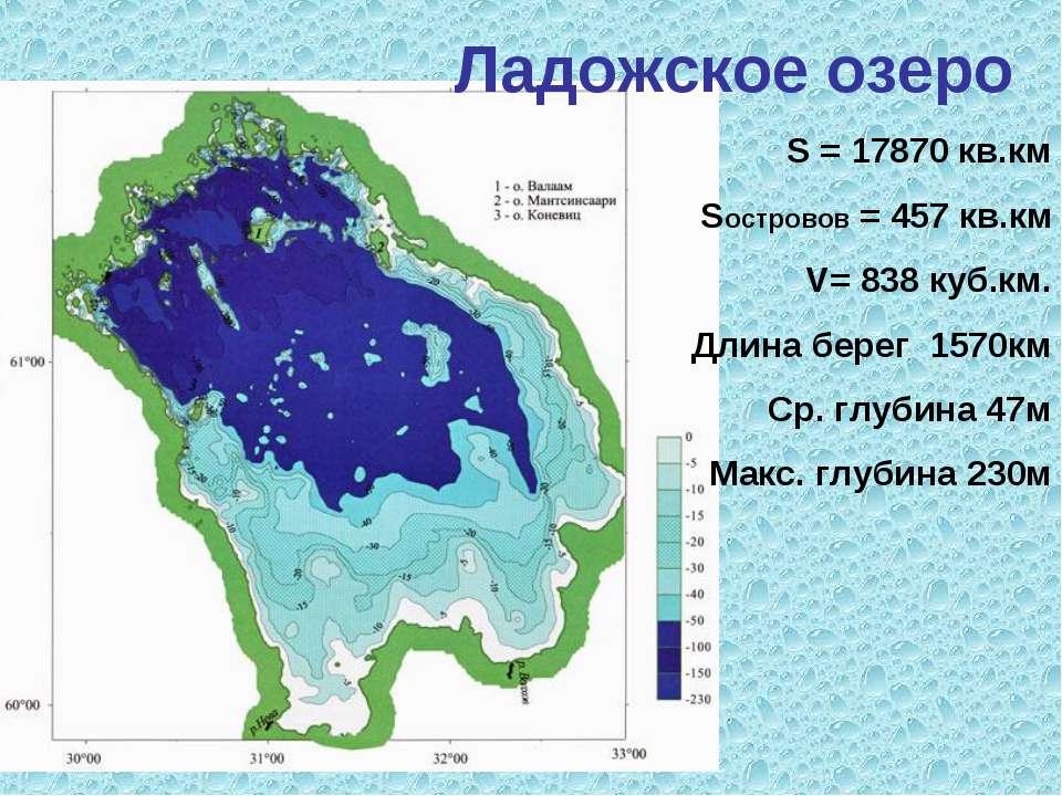Ладожское озеро S = 17870 кв.км Sостровов = 457 кв.км V= 838 куб.км. Длина бе...