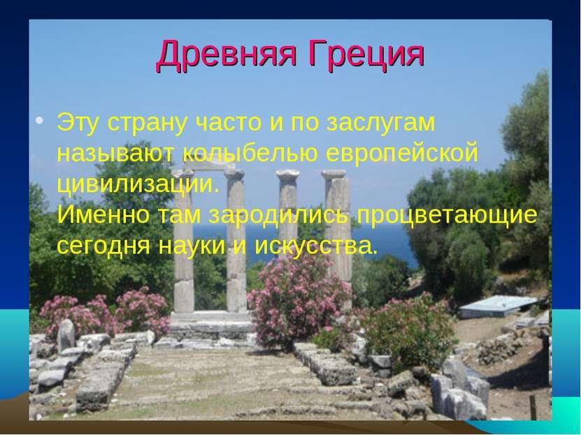 Древняя Греция Эту страну часто и по заслугам называют колыбелью европейской ...