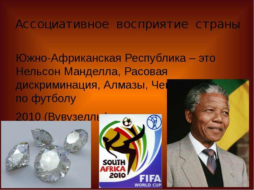 Ассоциативное восприятие страны Южно-Африканская Республика – это Нельсон Ман...