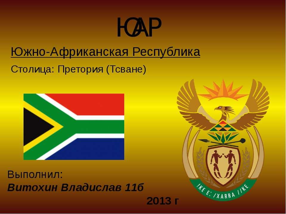 ЮАР Южно-Африканская Республика Столица: Претория (Тсване) Выполнил: Витохин ...