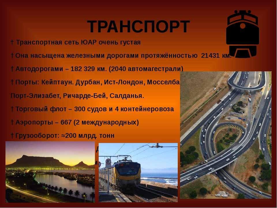ТРАНСПОРТ † Транспортная сеть ЮАР очень густая † Она насыщена железными дорог...